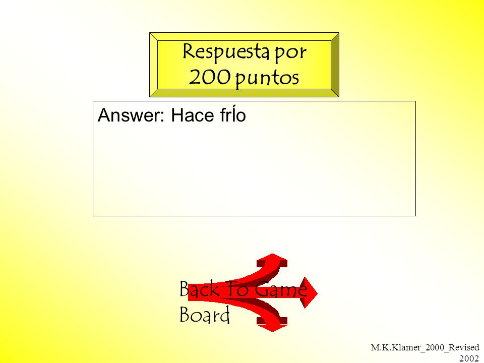 M.K.Klamer_2000_Revised 2002 Answer: Hace frÍo Back To Game Board Respuesta por 200 puntos
