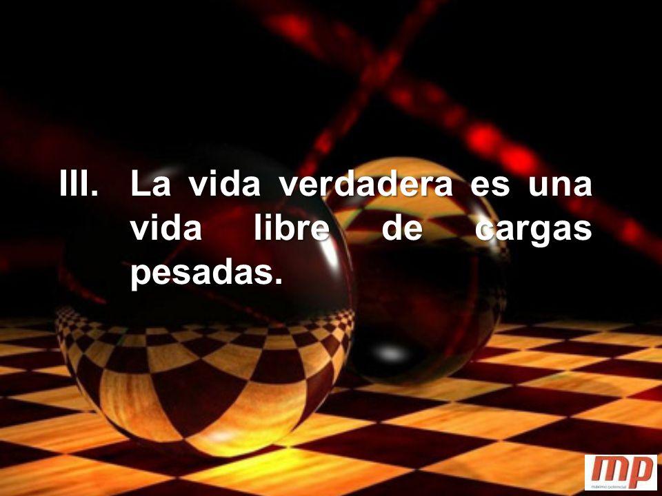 III. La vida verdadera es una vida libre de cargas pesadas.