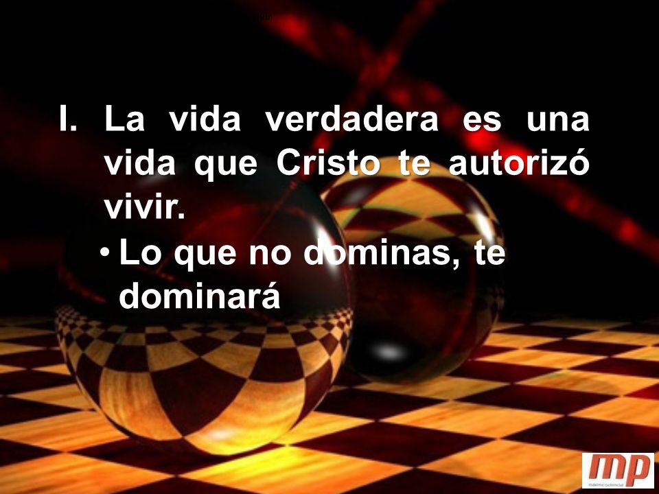 La vida verdadera es una vida que Cristo te autorizó vivir I.