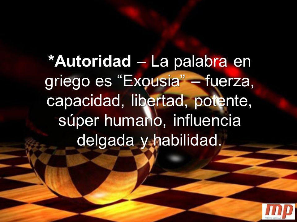 *Autoridad – La palabra en griego es Exousia – fuerza, capacidad, libertad, potente, súper humano, influencia delgada y habilidad.