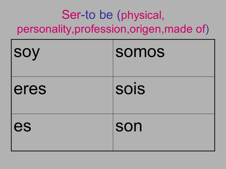 Ser-to be ( physical, personality,profession,origen,made of) soysomos eressois esson