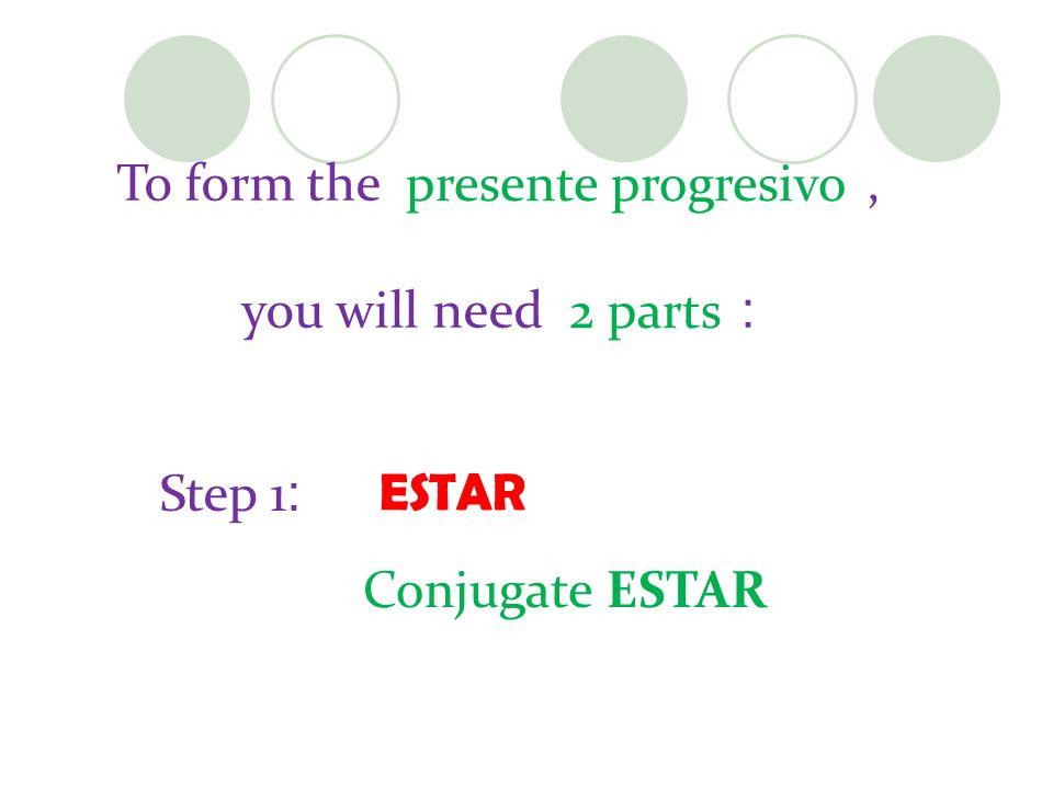 To form the, you will need : ESTAR Step 1 : Conjugate ESTAR presente progresivo 2 parts