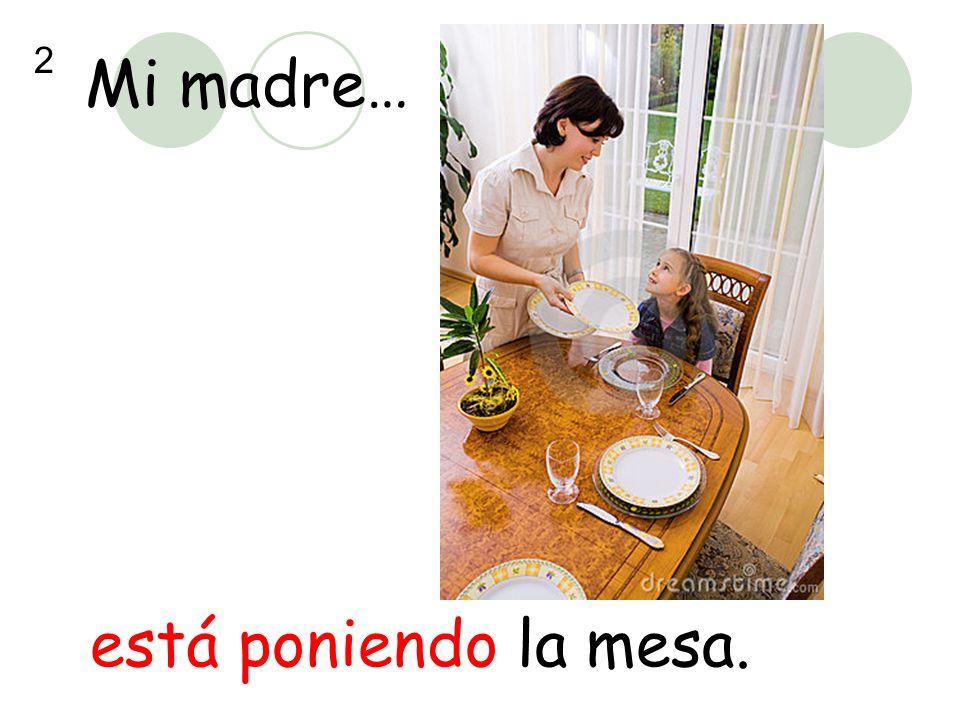 Mi madre… 2 está poniendo la mesa.