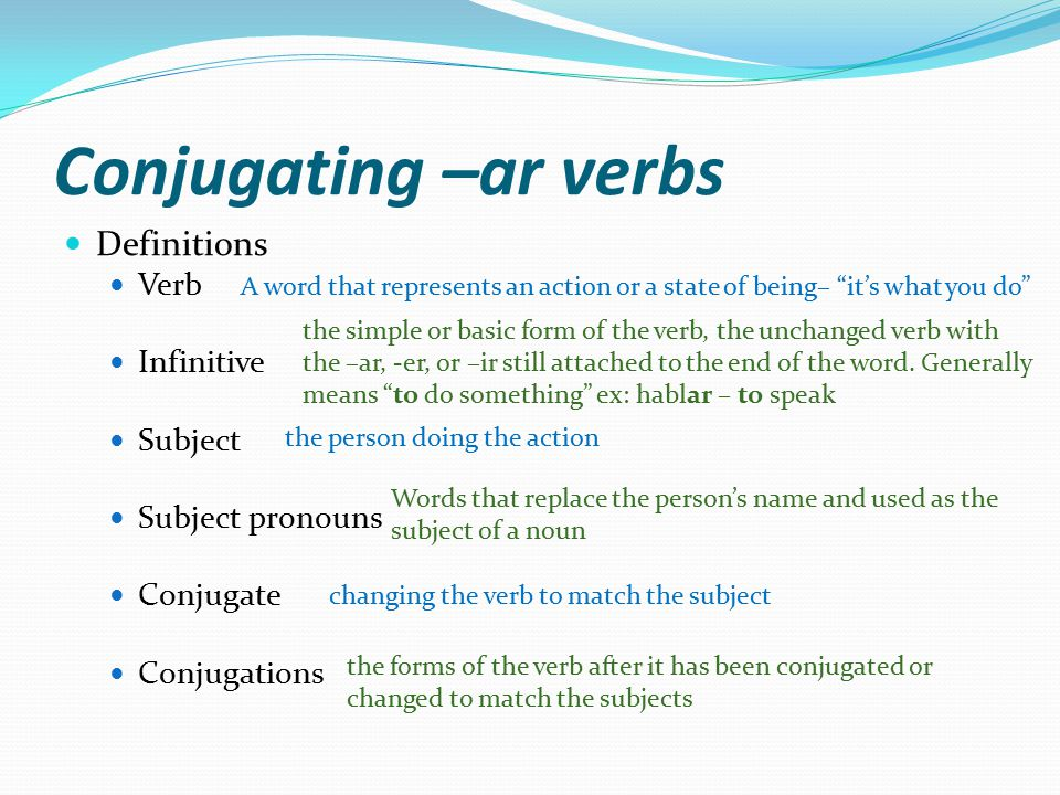 Conjugating –ar verbs Definitions Verb Infinitive Subject Subject pronouns Conjugate Conjugations A word that represents an action or a state of being– it's what you do the simple or basic form of the verb, the unchanged verb with the –ar, -er, or –ir still attached to the end of the word.