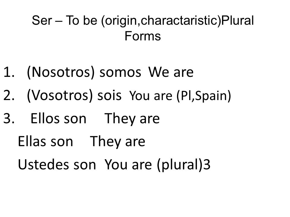 Ser – To be (origin,charactaristic)Plural Forms 1.(Nosotros) somos We are 2.(Vosotros) sois You are (Pl,Spain) 3.
