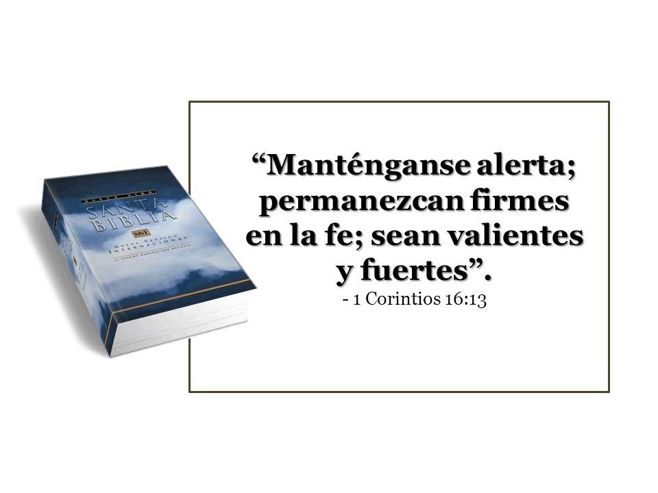 Manténganse alerta; permanezcan firmes en la fe; sean valientes y fuertes . - 1 Corintios 16:13