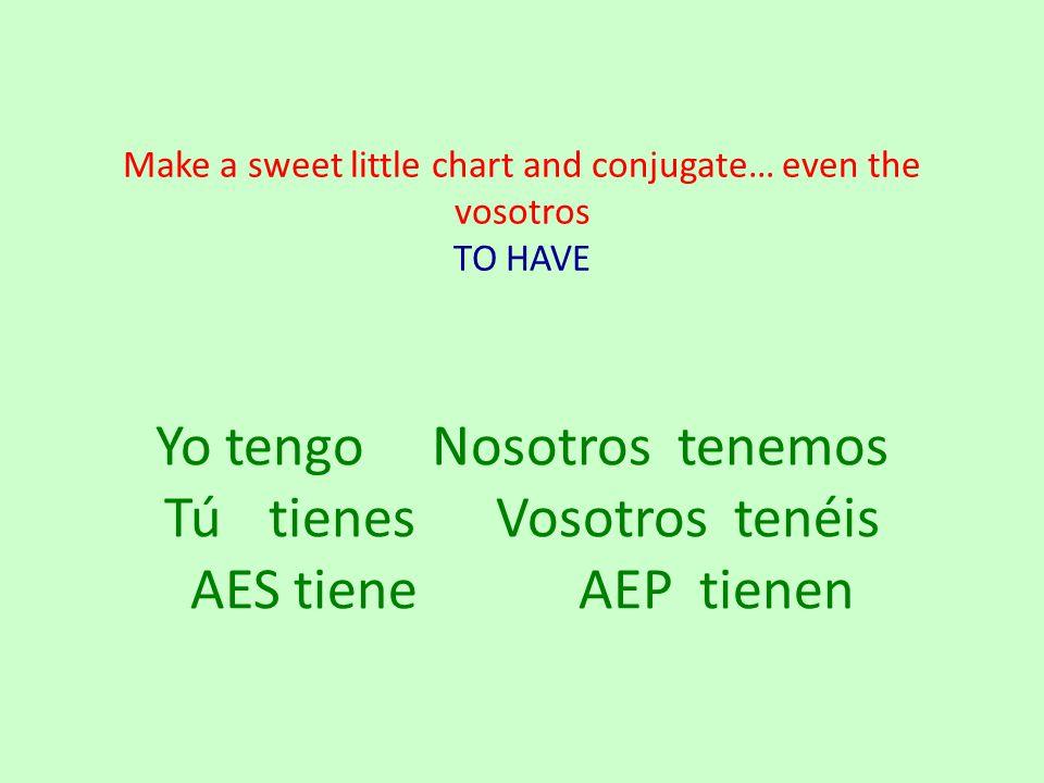Make a sweet little chart and conjugate… even the vosotros TO HAVE Yo tengo Nosotrostenemos Tútienes Vosotros tenéis AES tiene AEP tienen