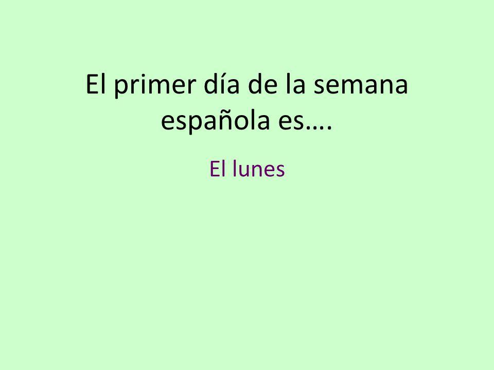 El primer día de la semana española es…. El lunes