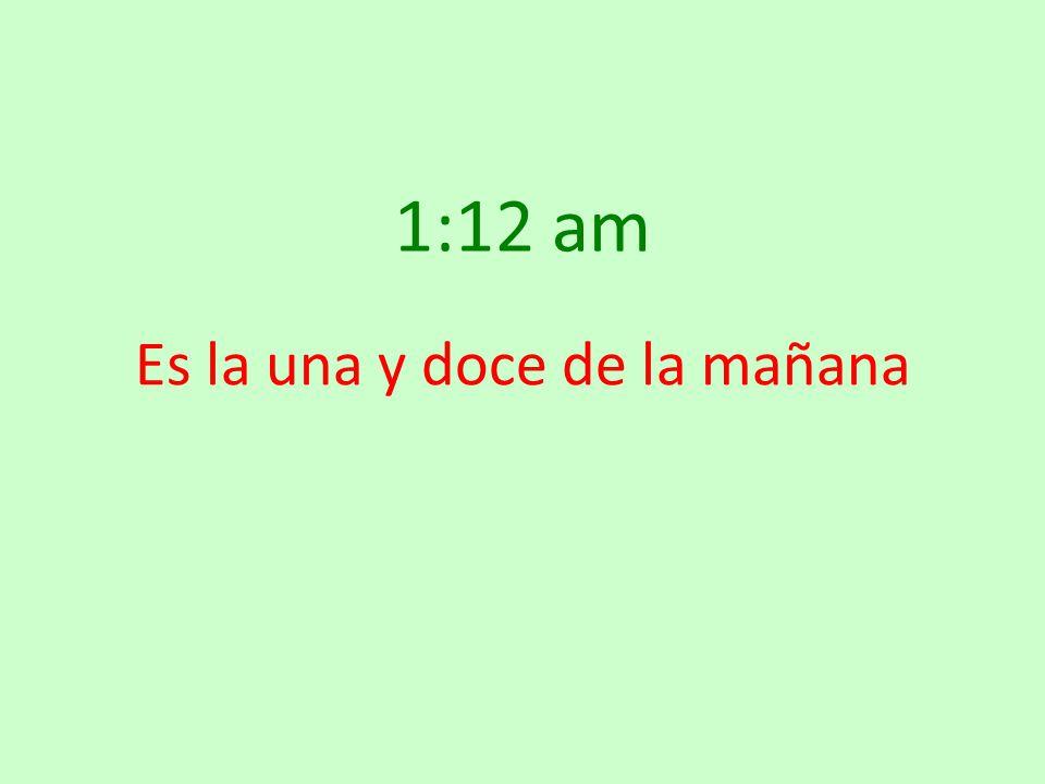 1:12 am Es la una y doce de la mañana