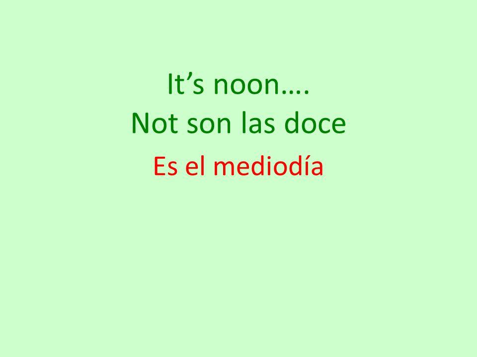 It's noon…. Not son las doce Es el mediodía