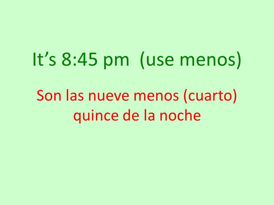 It's 8:45 pm (use menos) Son las nueve menos (cuarto) quince de la noche