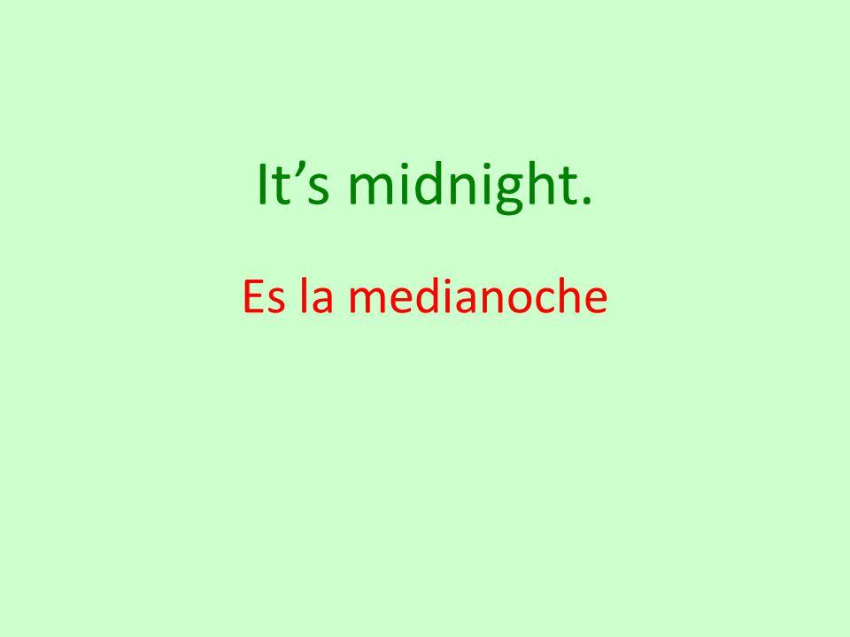 It's midnight. Es la medianoche