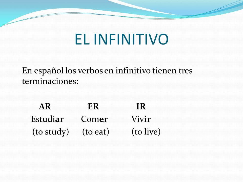 EL INFINITIVO En español los verbos en infinitivo tienen tres terminaciones: ARERIR Estudiar Comer Vivir (to study) (to eat) (to live)