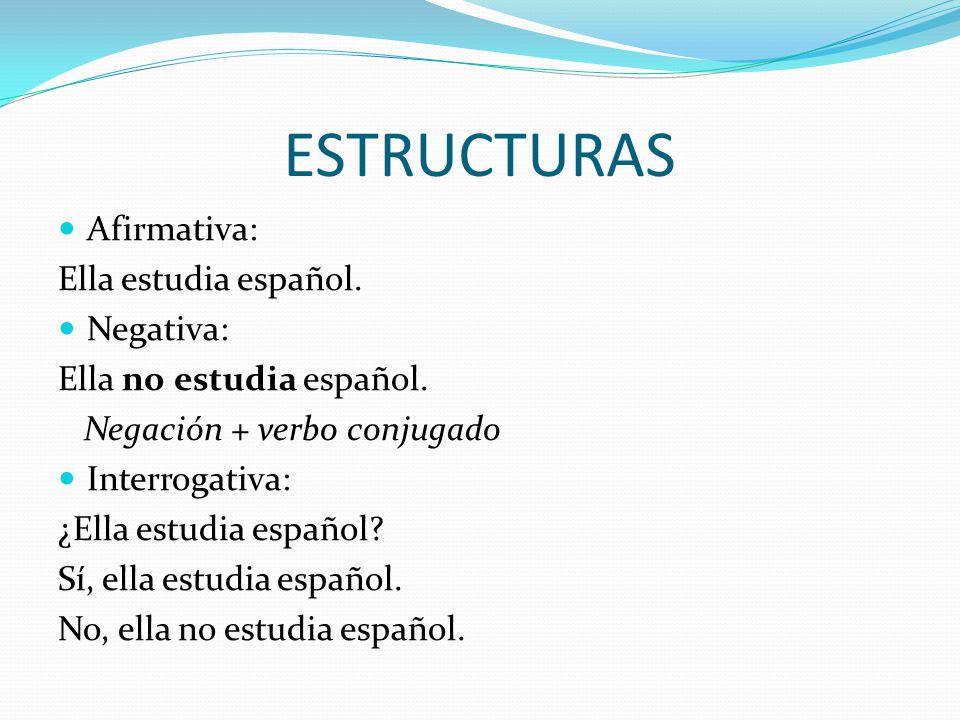 ESTRUCTURAS Afirmativa: Ella estudia español. Negativa: Ella no estudia español.