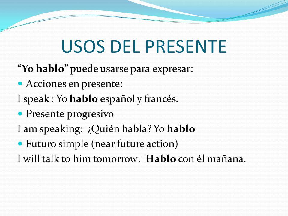 USOS DEL PRESENTE Yo hablo puede usarse para expresar: Acciones en presente: I speak : Yo hablo español y francés.
