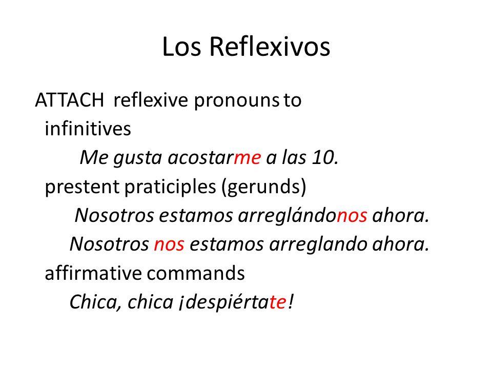 Los Reflexivos ATTACH reflexive pronouns to infinitives Me gusta acostarme a las 10.