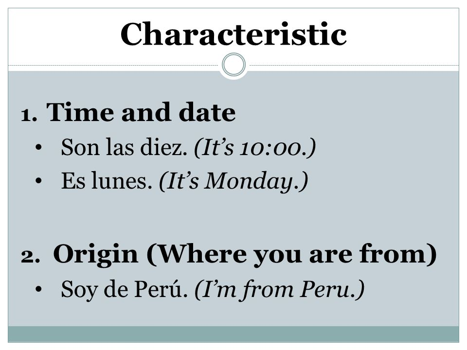 Characteristic 1. Time and date Son las diez. (It's 10:00.) Es lunes.