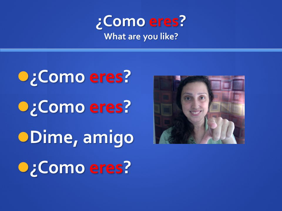 ¿Como eres What are you like ¿Como eres ¿Como eres Dime, amigo ¿Como eres