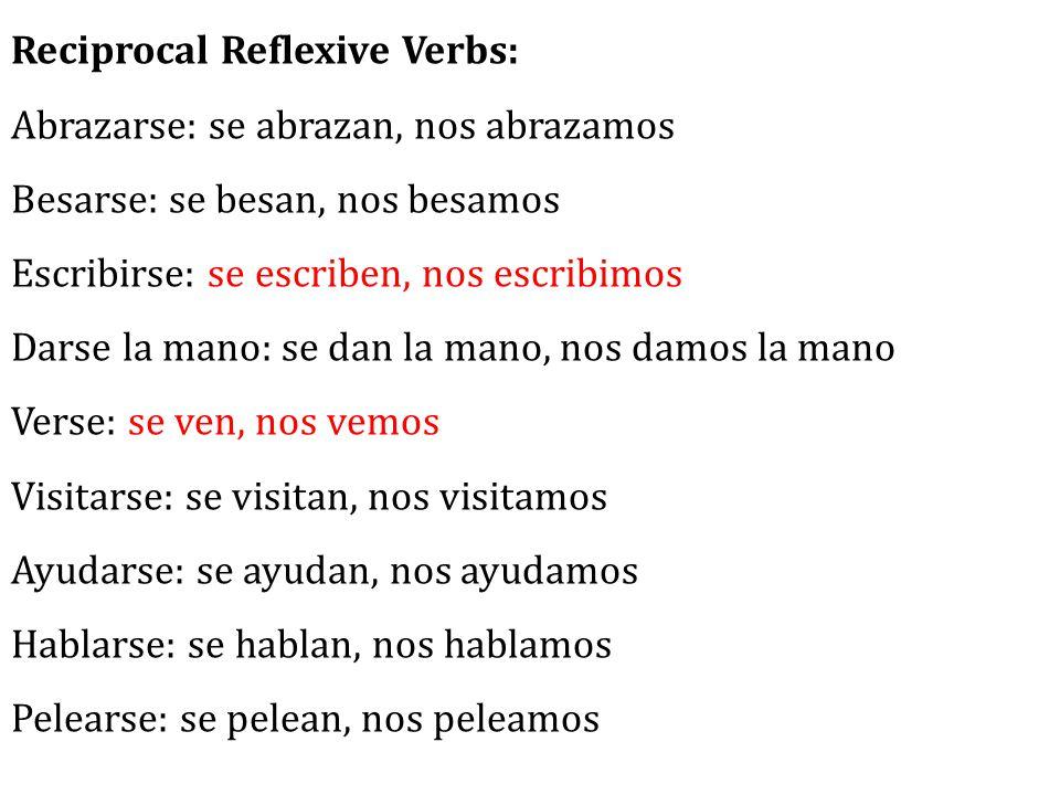 Reciprocal Reflexive Verbs: Abrazarse: se abrazan, nos abrazamos Besarse: se besan, nos besamos Escribirse: se escriben, nos escribimos Darse la mano: se dan la mano, nos damos la mano Verse: se ven, nos vemos Visitarse: se visitan, nos visitamos Ayudarse: se ayudan, nos ayudamos Hablarse: se hablan, nos hablamos Pelearse: se pelean, nos peleamos