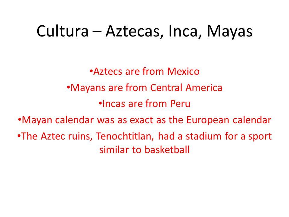 Cultura – Aztecas, Inca, Mayas Aztecs are from Mexico Mayans are from Central America Incas are from Peru Mayan calendar was as exact as the European calendar The Aztec ruins, Tenochtitlan, had a stadium for a sport similar to basketball