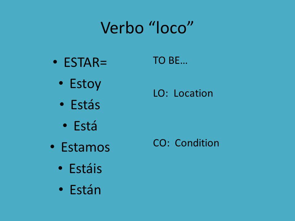Verbo loco ESTAR= Estoy Estás Está Estamos Estáis Están TO BE… LO: Location CO: Condition