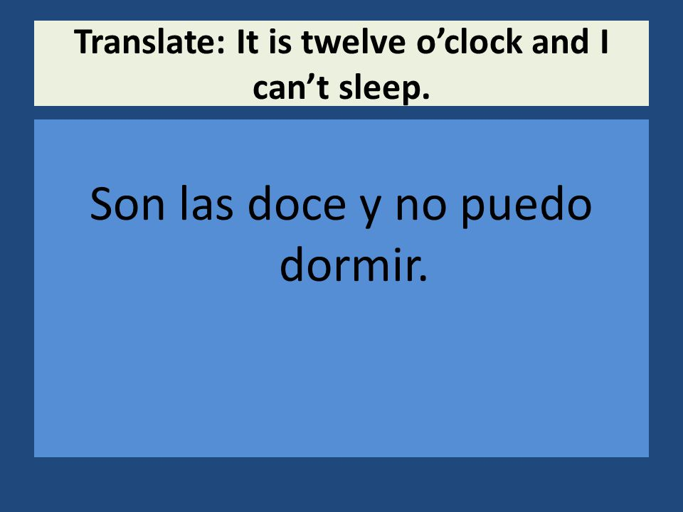 Translate: It is twelve o'clock and I can't sleep. Son las doce y no puedo dormir.