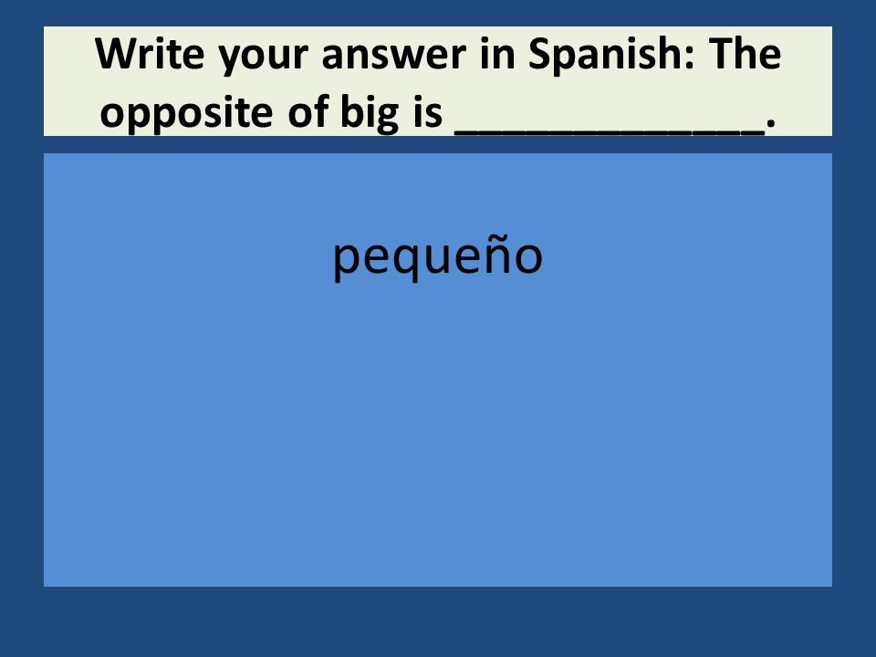 Write your answer in Spanish: The opposite of big is _____________. pequeño