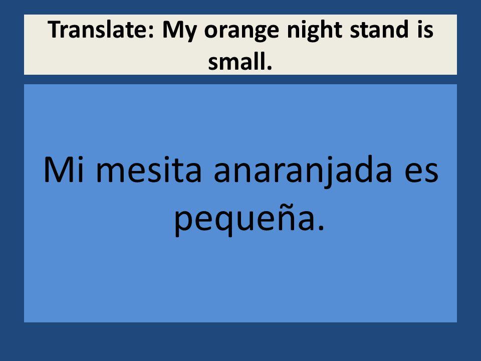 Translate: My orange night stand is small. Mi mesita anaranjada es pequeña.