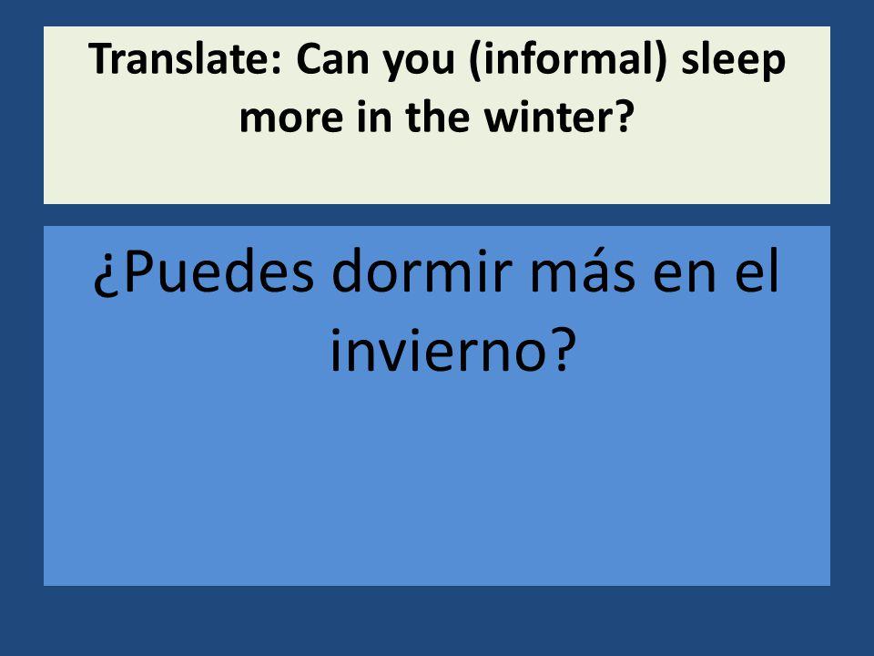 Translate: Can you (informal) sleep more in the winter ¿Puedes dormir más en el invierno