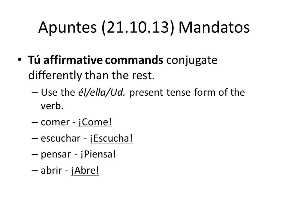 Apuntes (21.10.13) Mandatos Tú affirmative commands conjugate differently than the rest.