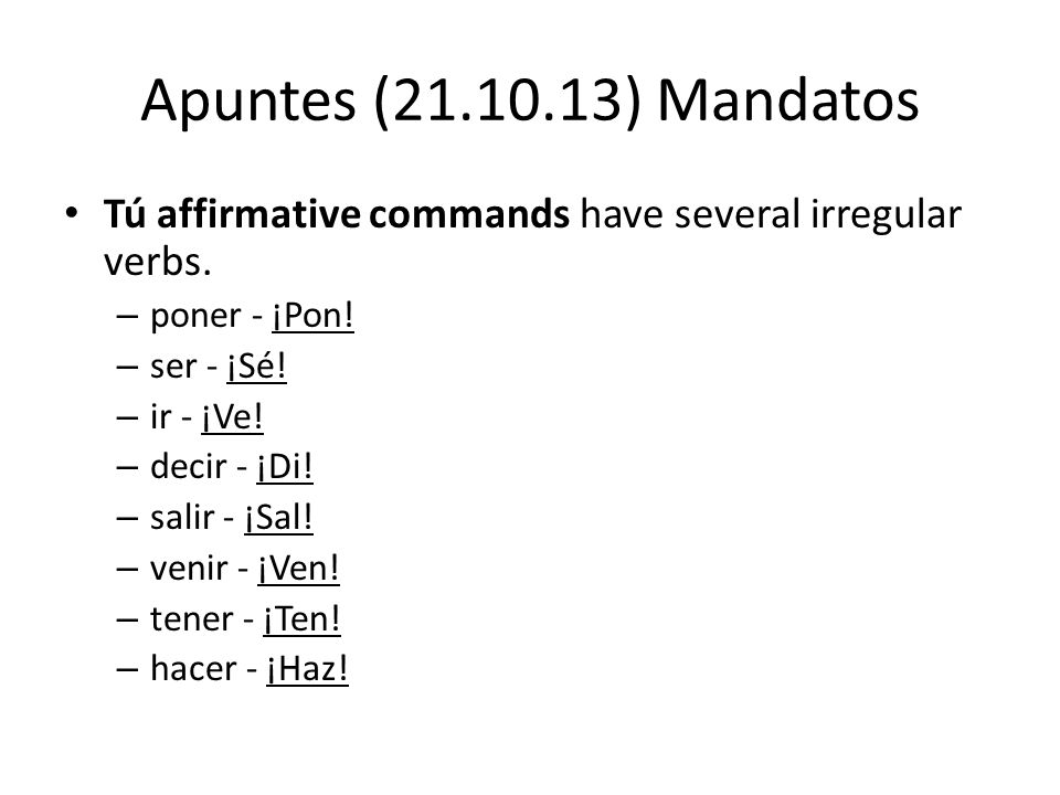 Apuntes (21.10.13) Mandatos Tú affirmative commands have several irregular verbs.