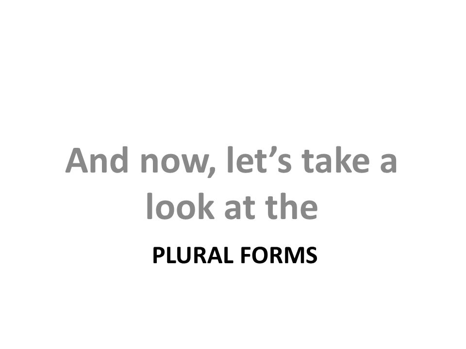 PLURAL FORMS And now, let's take a look at the