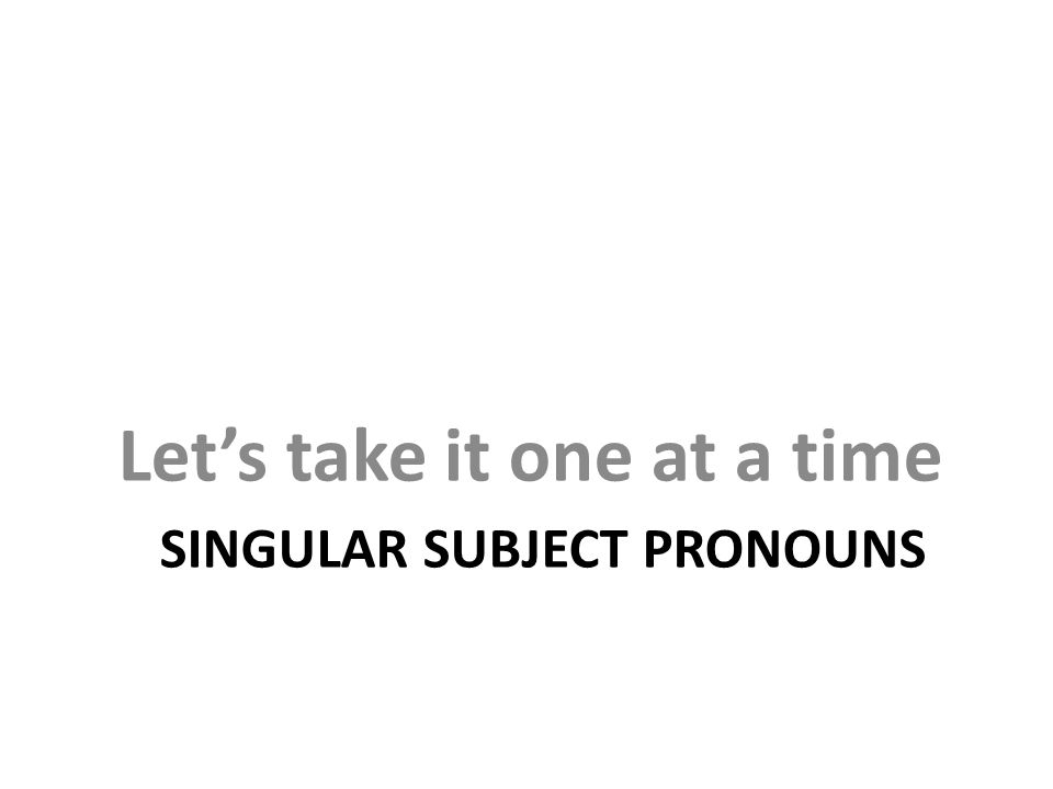 SINGULAR SUBJECT PRONOUNS Let's take it one at a time