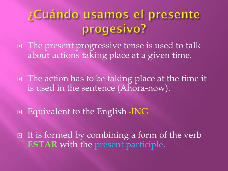  The present progressive tense is used to talk about actions taking place at a given time.
