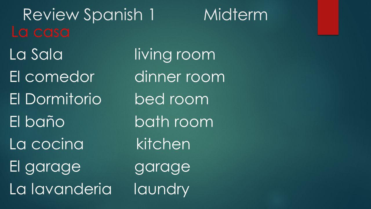 Review Spanish 1Midterm La casa La Sala living room El comedor dinner room El Dormitorio bed room El baño bath room La cocina kitchen El garage garage La lavanderia laundry