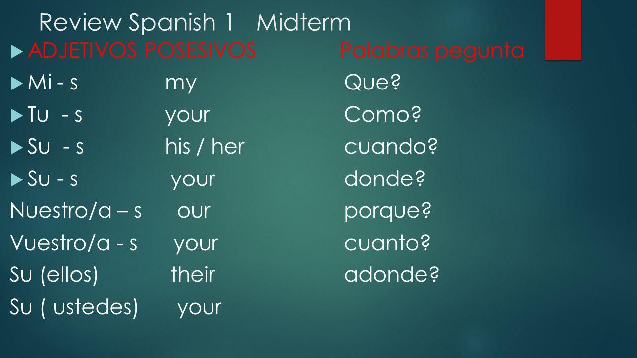 Review Spanish 1 Midterm  ADJETIVOS POSESIVOS Palabras pegunta  Mi - s my Que.