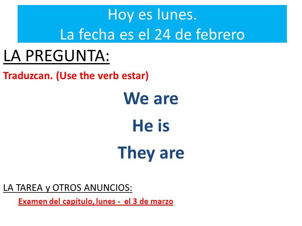 Hoy es lunes. La fecha es el 24 de febrero LA PREGUNTA: Traduzcan.