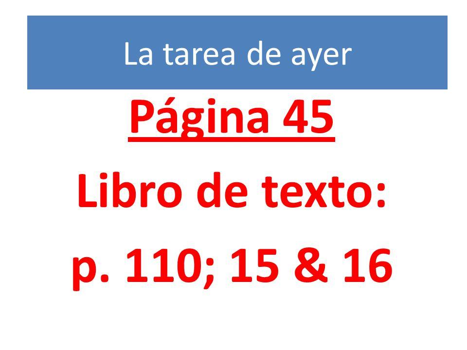 La tarea de ayer Página 45 Libro de texto: p. 110; 15 & 16