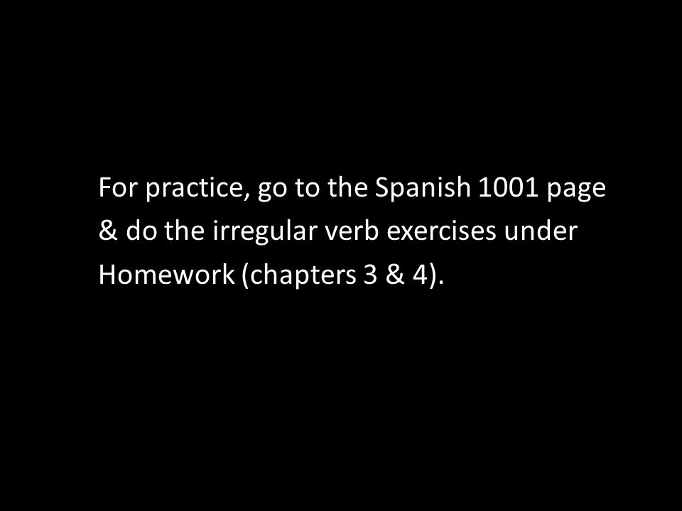 For practice, go to the Spanish 1001 page & do the irregular verb exercises under Homework (chapters 3 & 4).