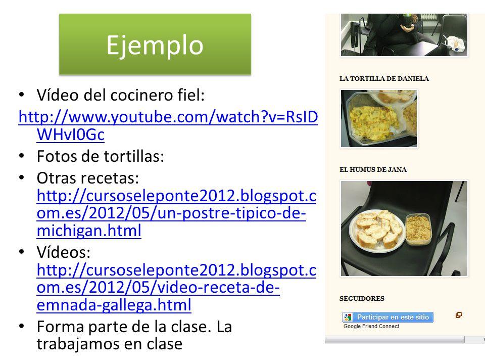 Ejemplo Vídeo del cocinero fiel: http://www.youtube.com/watch v=RsID WHvI0Gc Fotos de tortillas: Otras recetas: http://cursoseleponte2012.blogspot.c om.es/2012/05/un-postre-tipico-de- michigan.html http://cursoseleponte2012.blogspot.c om.es/2012/05/un-postre-tipico-de- michigan.html Vídeos: http://cursoseleponte2012.blogspot.c om.es/2012/05/video-receta-de- emnada-gallega.html http://cursoseleponte2012.blogspot.c om.es/2012/05/video-receta-de- emnada-gallega.html Forma parte de la clase.
