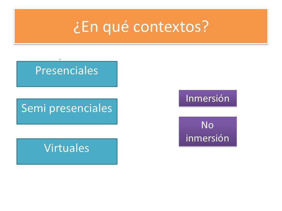 ¿En qué contextos Presenciales Semi presenciales Virtuales Inmersión No inmersión