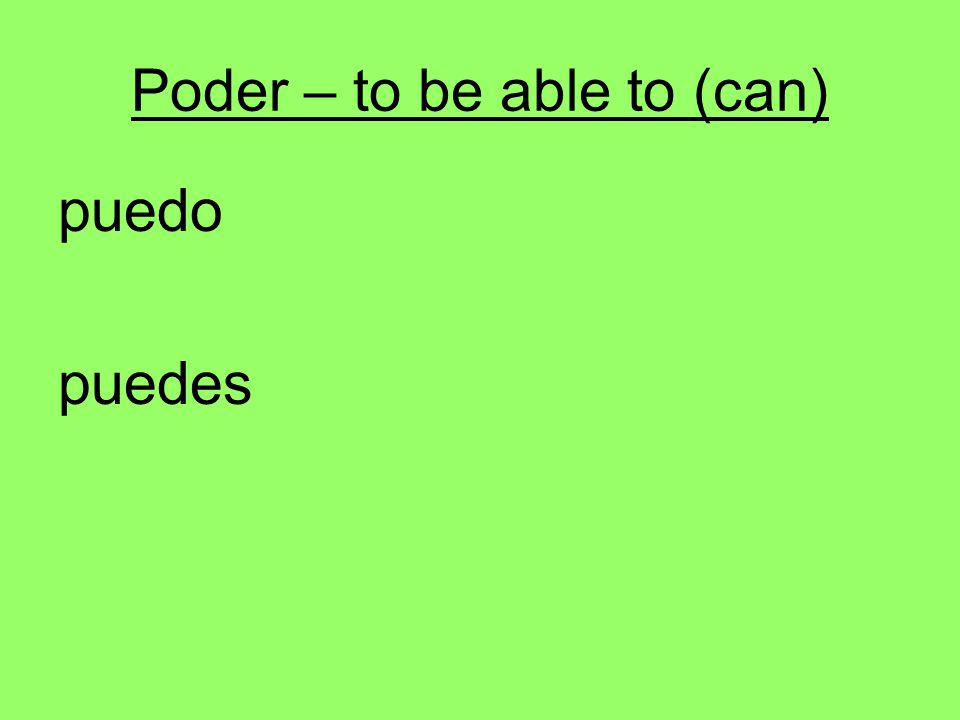 Poder – to be able to (can) puedo puedes