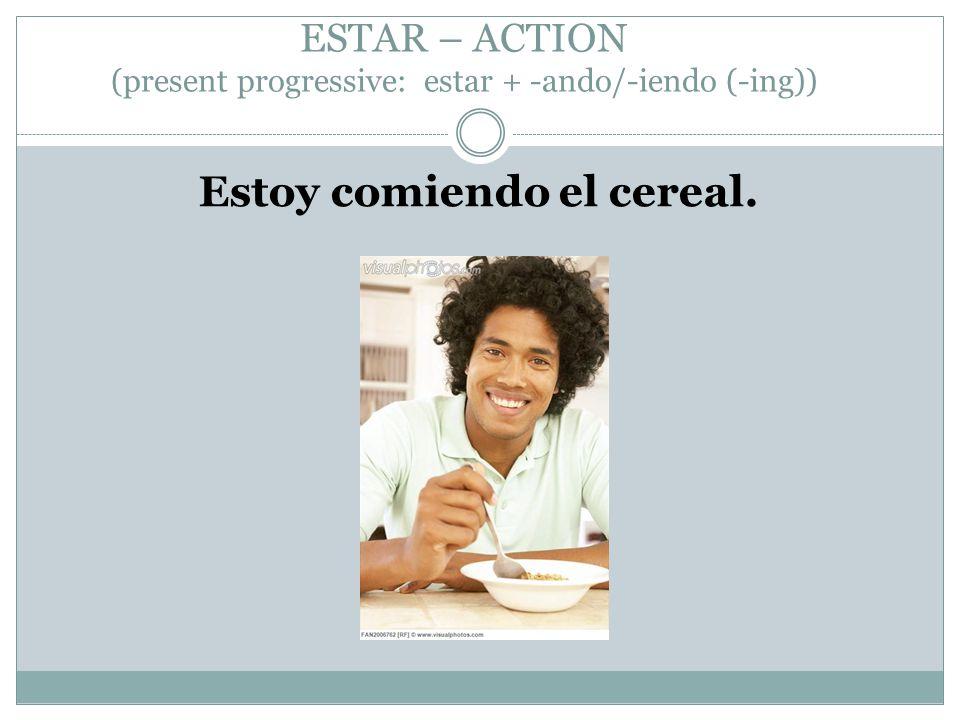 ESTAR – ACTION (present progressive: estar + -ando/-iendo (-ing)) Estoy comiendo el cereal.