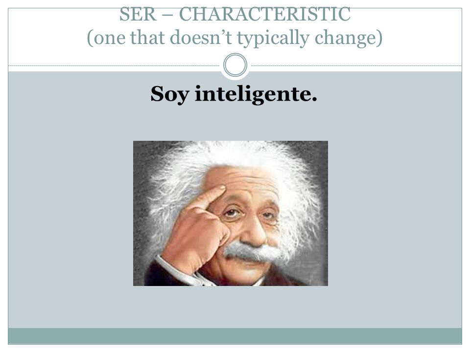 SER – CHARACTERISTIC (one that doesn't typically change) Soy inteligente.
