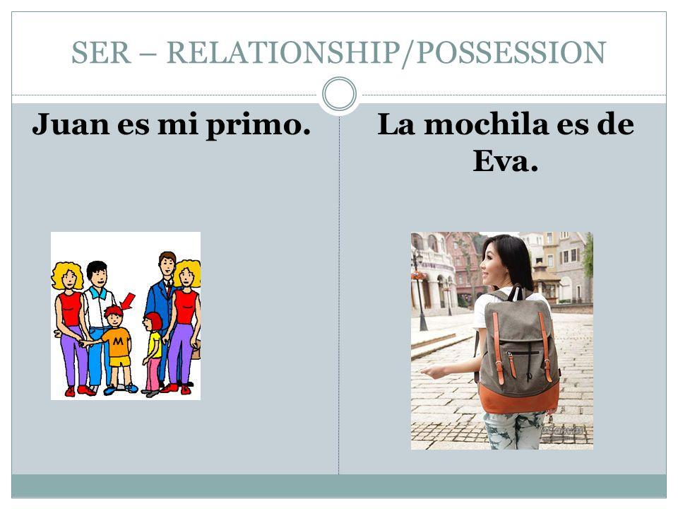 SER – RELATIONSHIP/POSSESSION Juan es mi primo.La mochila es de Eva.