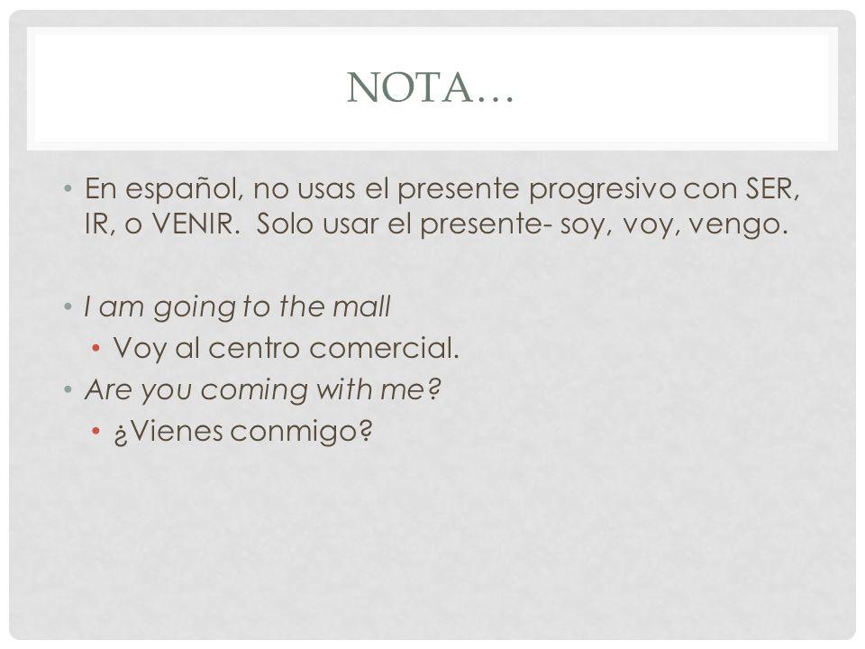 NOTA… En español, no usas el presente progresivo con SER, IR, o VENIR.