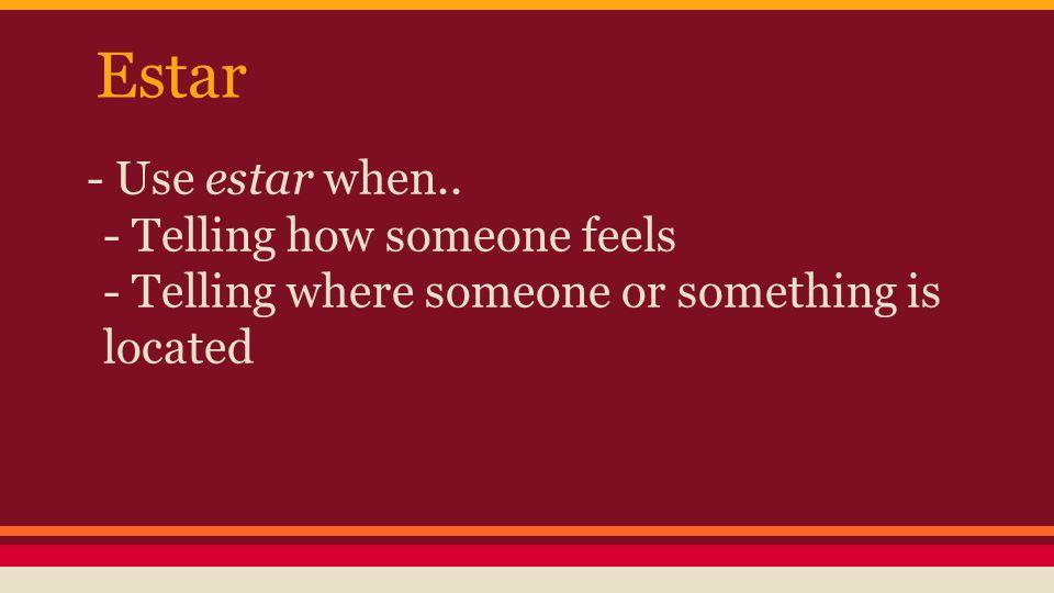Estar - Use estar when..