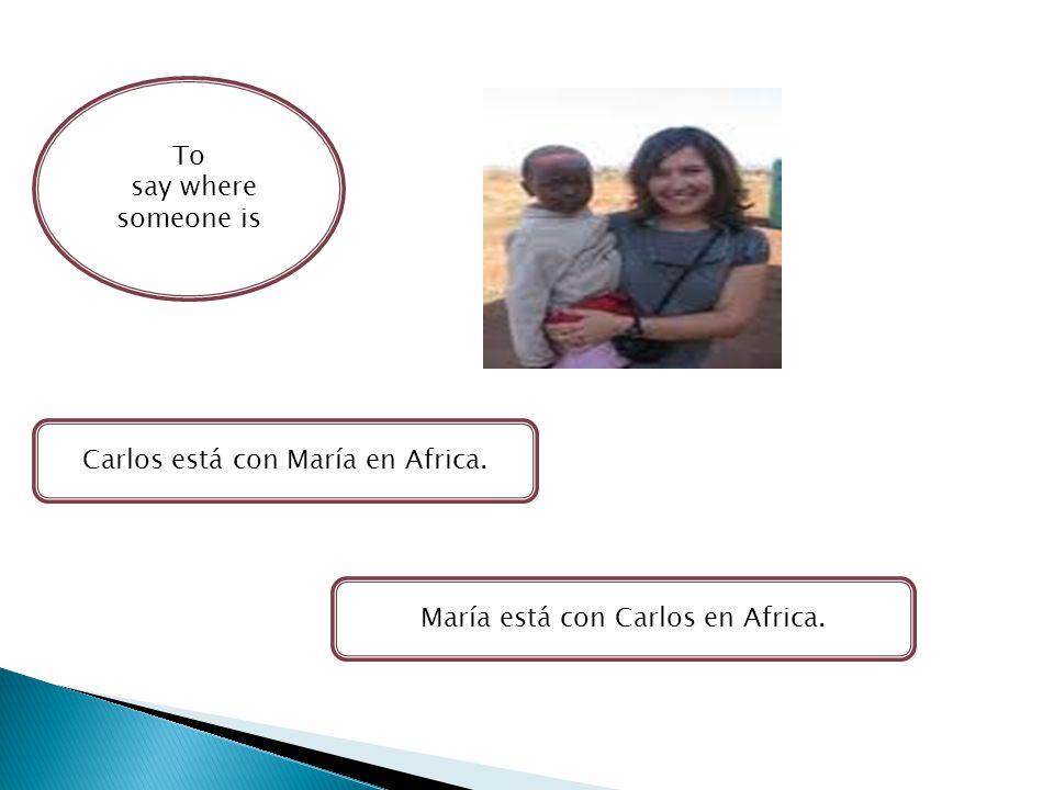 To say where someone is Carlos está con María en Africa. María está con Carlos en Africa.