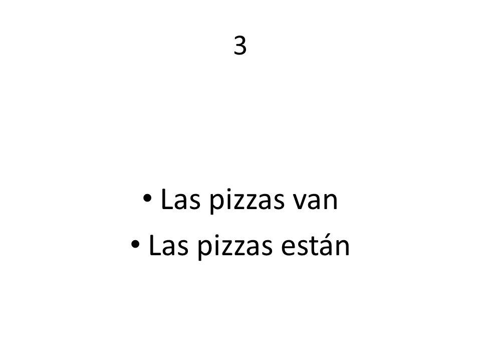 3 Las pizzas van Las pizzas están