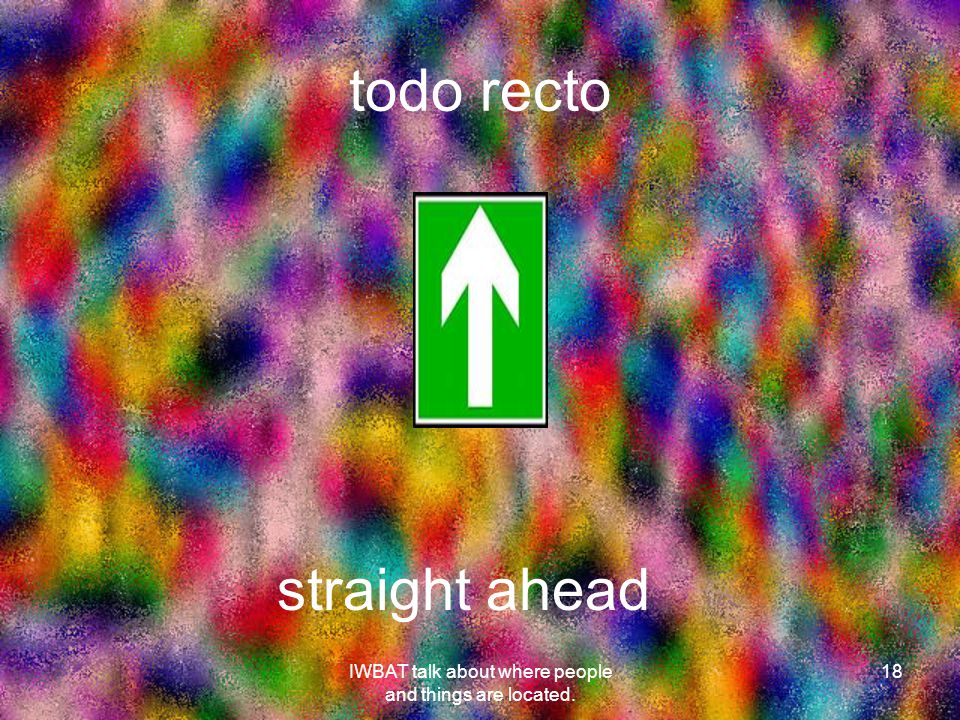 todo recto 18 straight ahead IWBAT talk about where people and things are located.